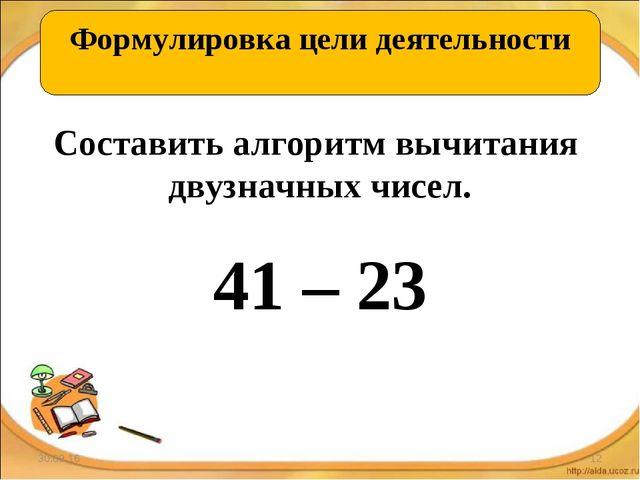 * * ОТКРЫВАЕМ НОВЫЕ ЗНАНИЯ Составить алгоритм вычитания двузначных чисел. 41...