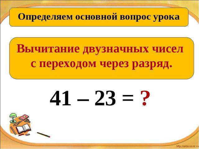 Определяем основной вопрос урока Вычитание двузначных чисел с переходом через...