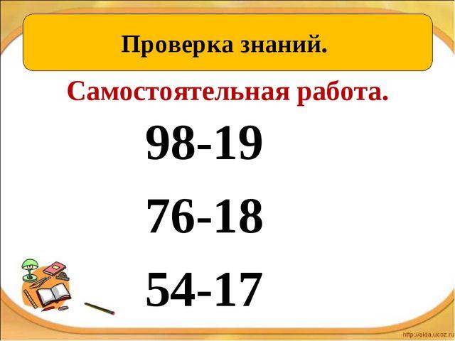 Самостоятельная работа. 98-19 76-18 54-17 Проверка знаний.