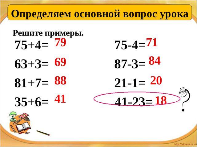Решите примеры. 75+4= 75-4= 63+3= 87-3= 81+7= 21-1= 35+6= 41-23= 79 69 88 41...