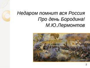 Недаром помнит вся Россия Про день Бородина! М.Ю.Лермонтов
