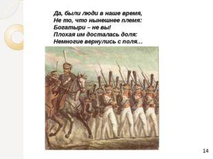 Да, были люди в наше время, Не то, что нынешнее племя: Богатыри – не вы! Пло