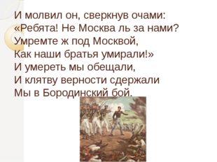 И молвил он, сверкнув очами: «Ребята! Не Москва ль за нами? Умремте ж под Мос