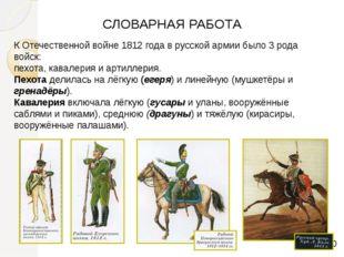 СЛОВАРНАЯ РАБОТА К Отечественной войне 1812 года в русской армии было 3 рода