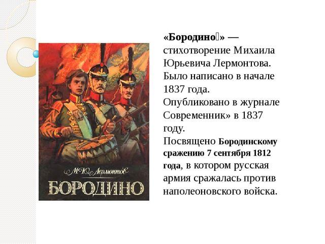 «Бородино́» — стихотворение Михаила Юрьевича Лермонтова. Было написано в нача...