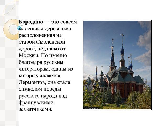 Бородино — это совсем маленькая деревенька, расположенная на старой Смоленско...