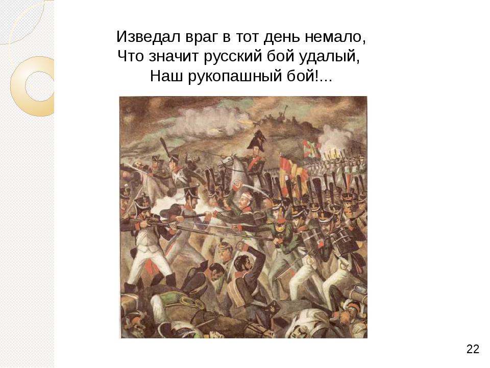 Изведал враг в тот день немало, Что значит русский бой удалый, Наш рукопашны...