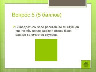 Вопрос 5 (5 баллов) В квадратном зале расставьте 10 стульев так, чтобы возле
