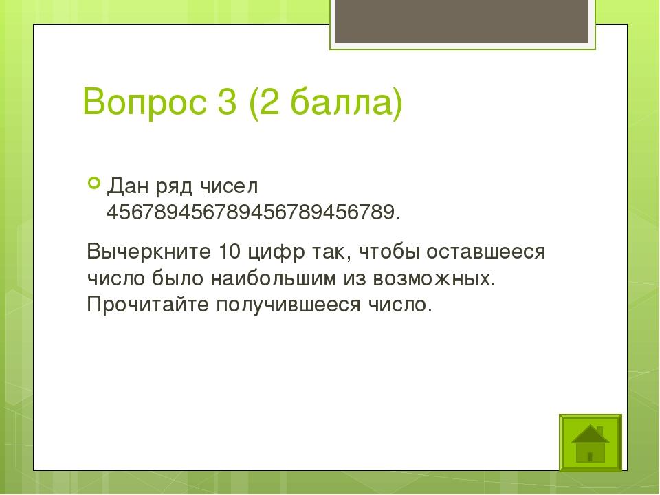 Вопрос 3 (2 балла) Дан ряд чисел 456789456789456789456789. Вычеркните 10 цифр...