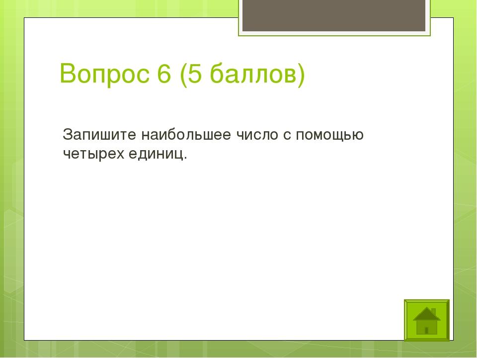 Вопрос 6 (5 баллов) Запишите наибольшее число с помощью четырех единиц.