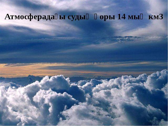 Атмосферадағы судың қоры 14 мың км3