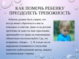 КАК ПОМОЧЬ РЕБЕНКУ ПРЕОДОЛЕТЬ ТРЕВОЖНОСТЬ Ребенок должен быть уверен, что все