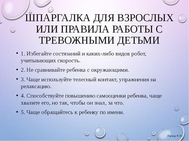 ШПАРГАЛКА ДЛЯ ВЗРОСЛЫХ ИЛИ ПРАВИЛА РАБОТЫ С ТРЕВОЖНЫМИ ДЕТЬМИ 1. Избегайте со...