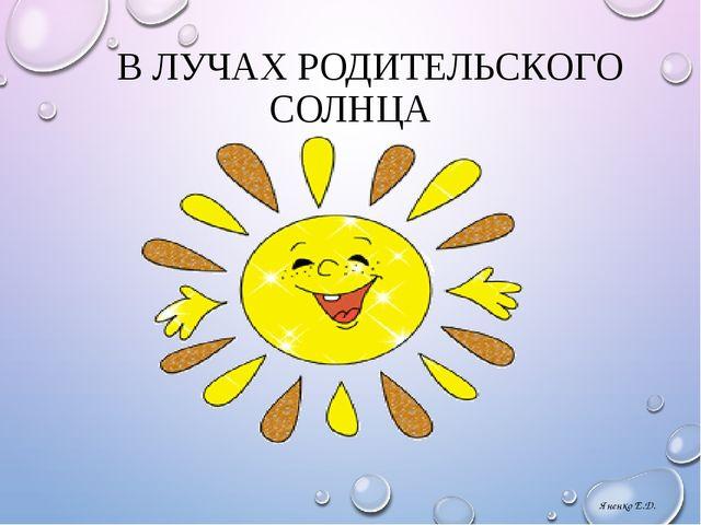 В ЛУЧАХ РОДИТЕЛЬСКОГО СОЛНЦА Яненко Е.Д.