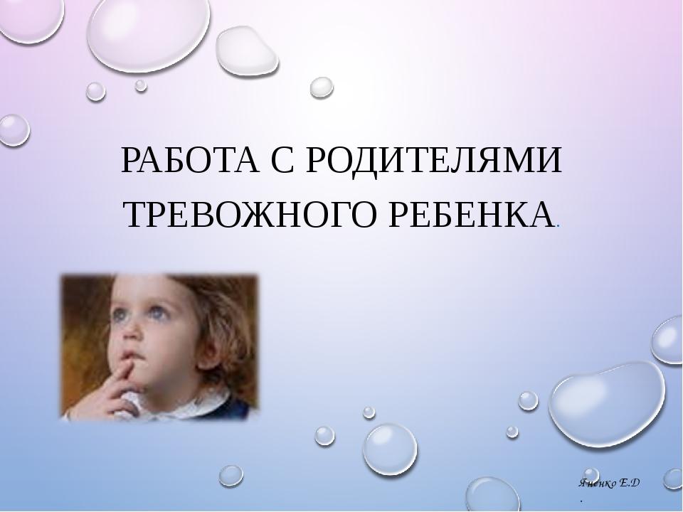 РАБОТА С РОДИТЕЛЯМИ ТРЕВОЖНОГО РЕБЕНКА. Яненко Е.Д .