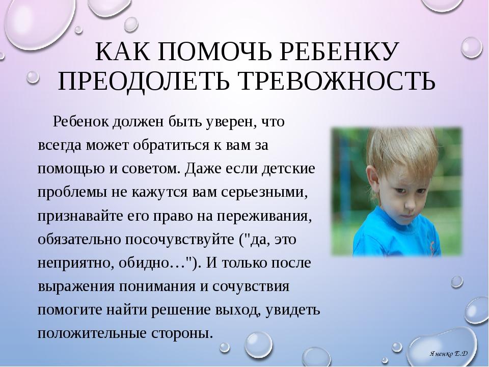 КАК ПОМОЧЬ РЕБЕНКУ ПРЕОДОЛЕТЬ ТРЕВОЖНОСТЬ Ребенок должен быть уверен, что все...