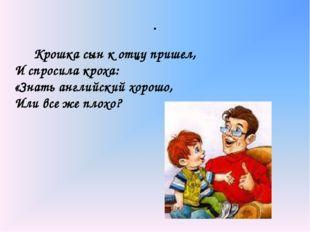 . Крошка сын к отцу пришел, И спросила кроха: «Знать английский хорошо, Или