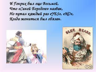 . И Генрих был еще Восьмой, Что «Синей Бородою» назван, Но путал каждый раз «