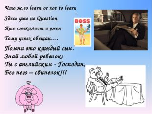 . Что ж,to learn or not to learn Здесь уже не Question Кто смекалист и умен Т