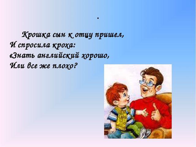 . Крошка сын к отцу пришел, И спросила кроха: «Знать английский хорошо, Или...