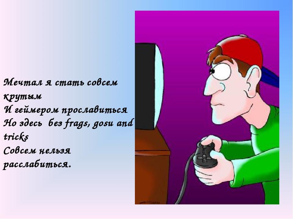 Мечтал я стать совсем крутым И геймером прославиться Но здесь без frags, gos...