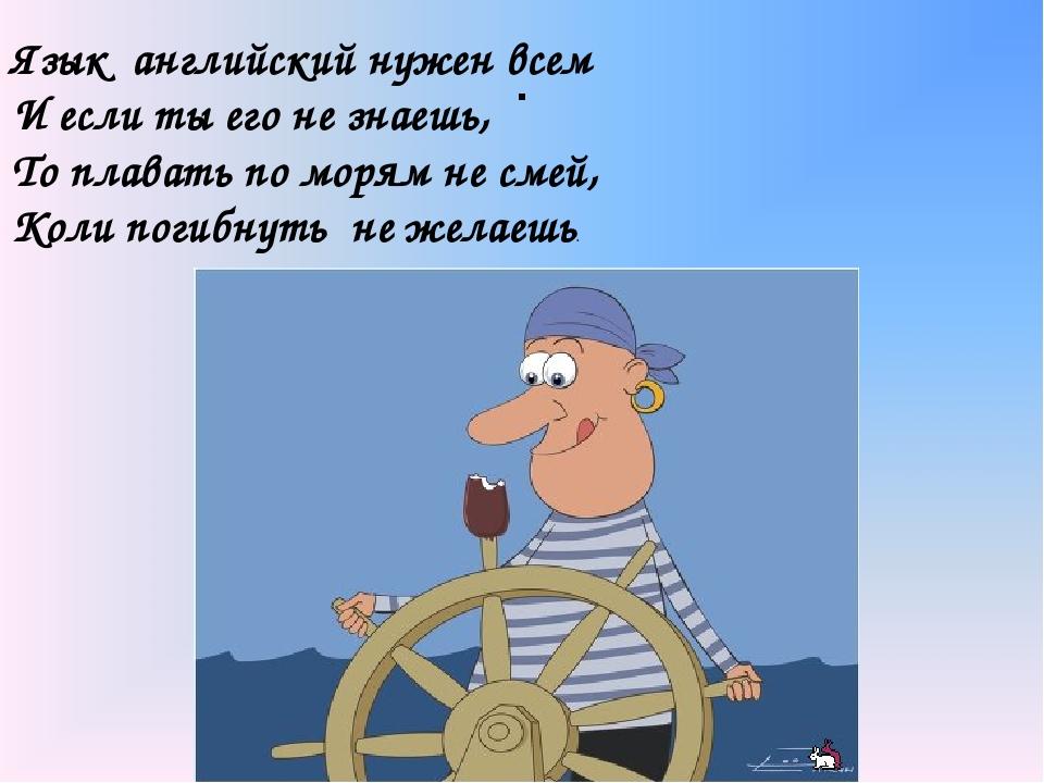 . Язык английский нужен всем И если ты его не знаешь, То плавать по морям не...