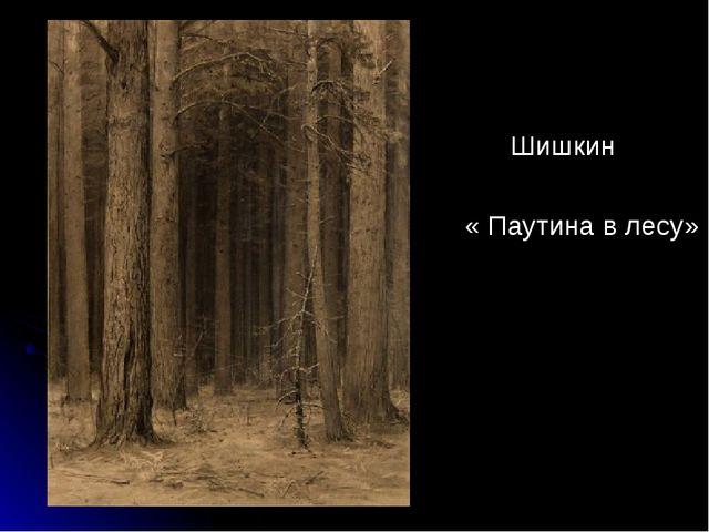 Шишкин « Паутина в лесу»