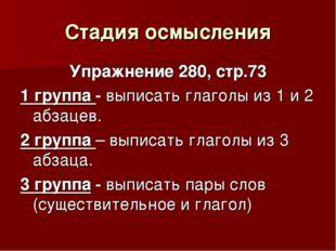 Стадия осмысления Упражнение 280, стр.73 1 группа - выписать глаголы из 1 и 2