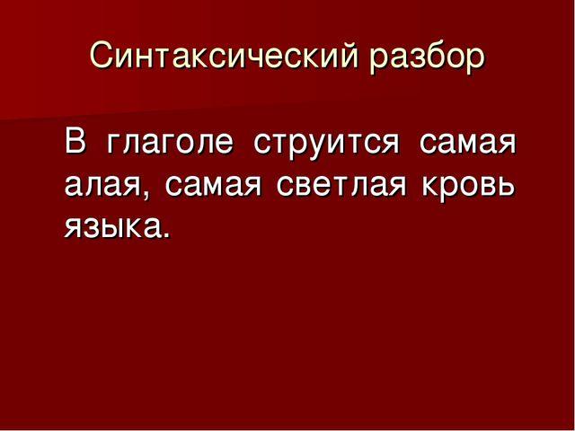 Синтаксический разбор В глаголе струится самая алая, самая светлая кровь языка.