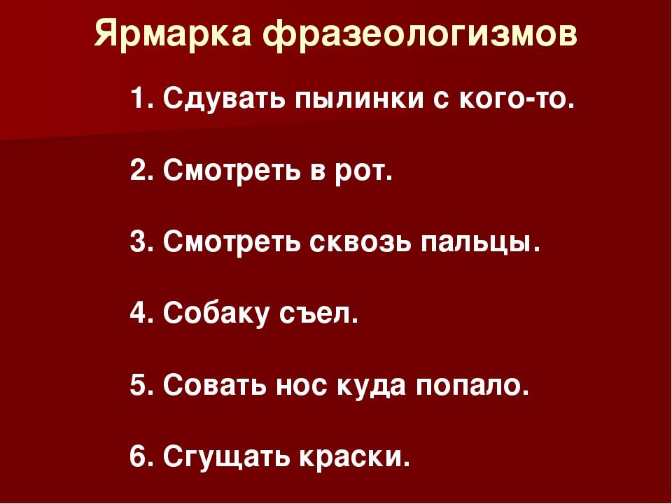 Ярмарка фразеологизмов 1. Сдувать пылинки с кого-то. 2. Смотреть в рот. 3. См...