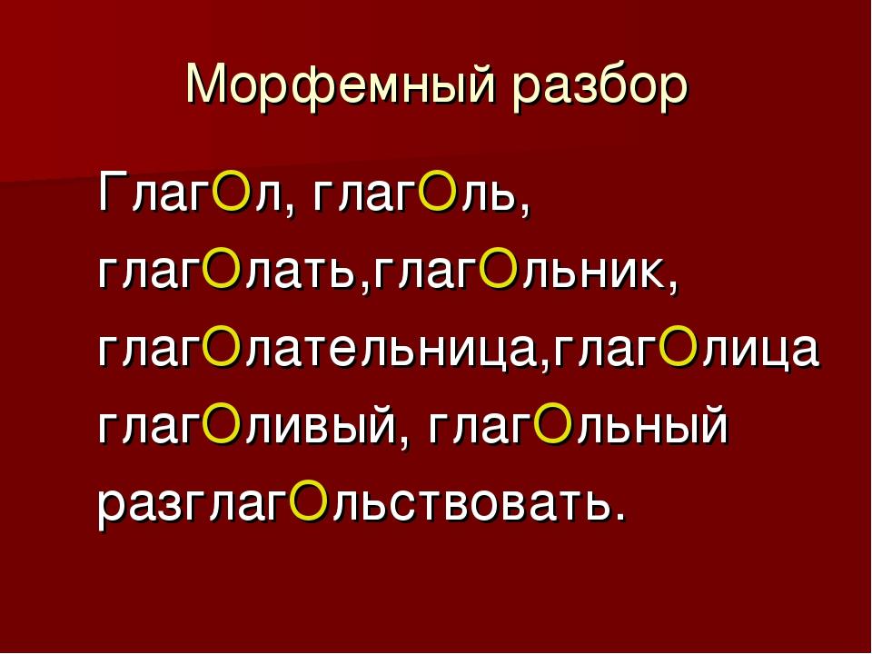 Морфемный разбор ГлагОл, глагОль, глагОлать,глагОльник, глагОлательница,глагО...