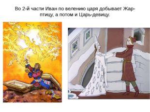 Во 2-й части Иван по велению царя добывает Жар-птицу, а потом и Царь-девицу.