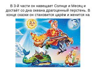 В 3-й части он навещает Солнце и Месяц и достаёт со дна океана драгоценный пе