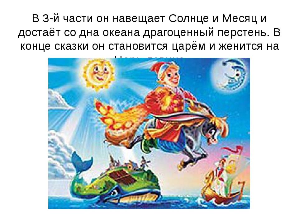 В 3-й части он навещает Солнце и Месяц и достаёт со дна океана драгоценный пе...