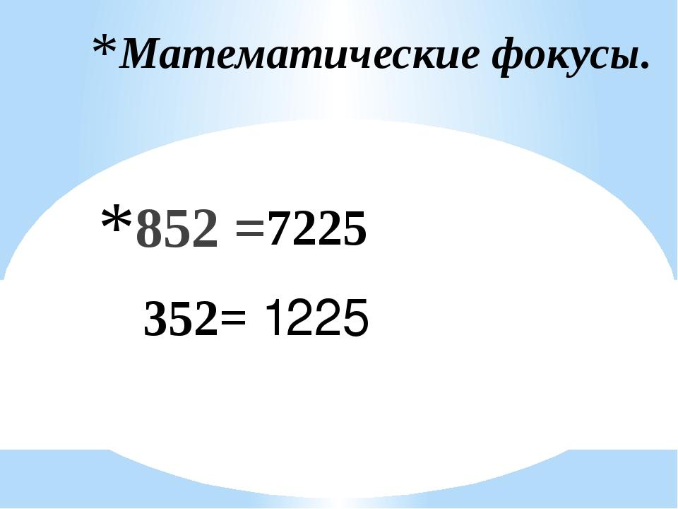 Математические фокусы. 852 = 352= 7225 1225