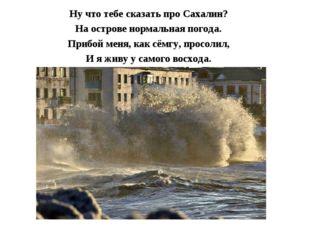Ну что тебе сказать про Сахалин? На острове нормальная погода. Прибой меня, к