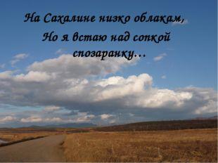 На Сахалине низко облакам, Но я встаю над сопкой спозаранку…