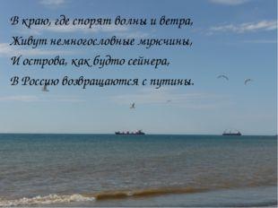 В краю, где спорят волны и ветра, Живут немногословные мужчины, И острова, ка