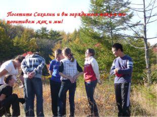 Посетите Сахалин и вы зарядитесь таким же позитивом ,как и мы!