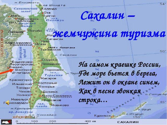 Сахалин – жемчужина туризма На самом краешке России, Где море бьется в берега...