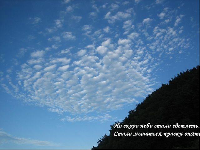 Но скоро небо стало светлеть. Стали мешаться краски опять,