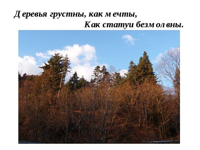 Деревья грустны, как мечты,  Как статуи безмолвны.