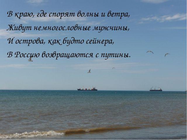 В краю, где спорят волны и ветра, Живут немногословные мужчины, И острова, ка...