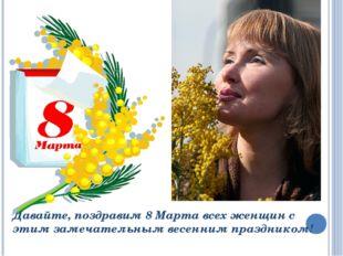 Давайте, поздравим 8 Марта всех женщин с этим замечательным весенним праздник