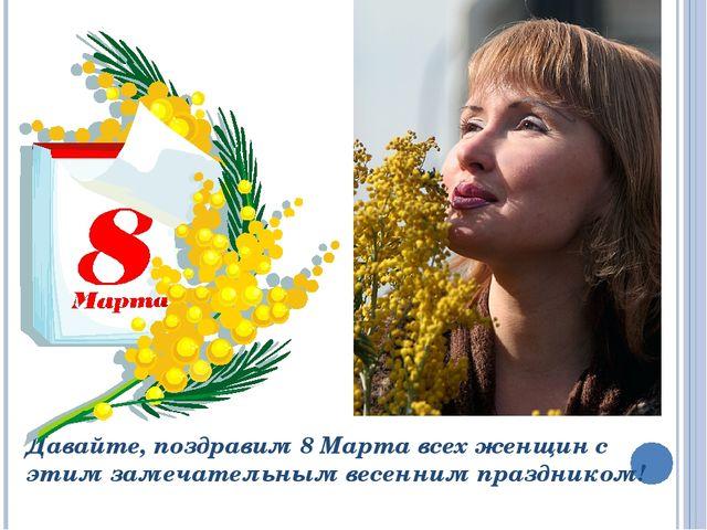 Давайте, поздравим 8 Марта всех женщин с этим замечательным весенним праздник...