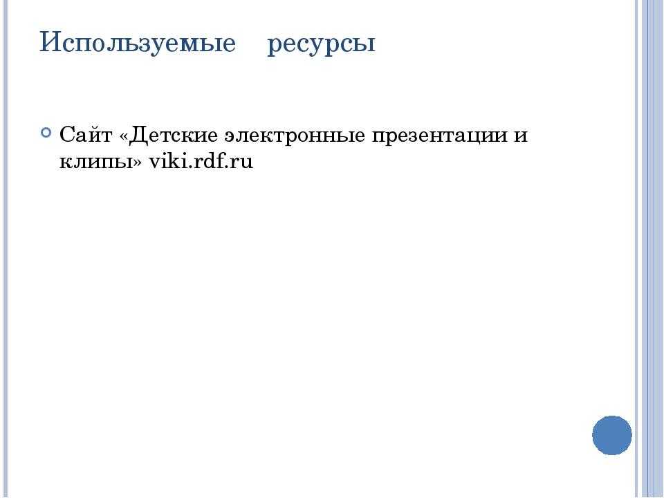 Используемые ресурсы Сайт «Детские электронные презентации и клипы» viki.rdf.ru