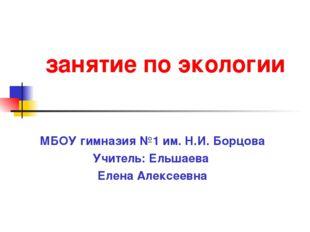 занятие по экологии МБОУ гимназия №1 им. Н.И. Борцова Учитель: Ельшаева Елен