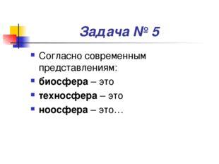 Задача № 5 Согласно современным представлениям: биосфера – это техносфера – э