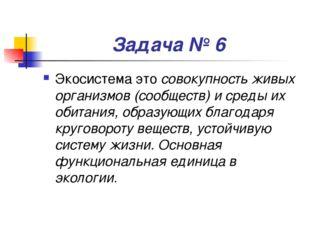 Задача № 6 Экосистема это совокупность живых организмов (сообществ) и среды и