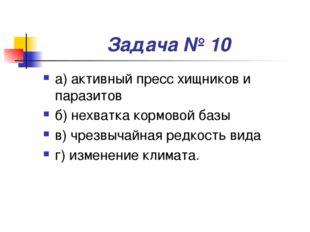 Задача № 10 а) активный пресс хищников и паразитов б) нехватка кормовой базы